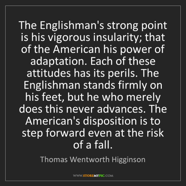 Thomas Wentworth Higginson: The Englishman's strong point is his vigorous insularity;...
