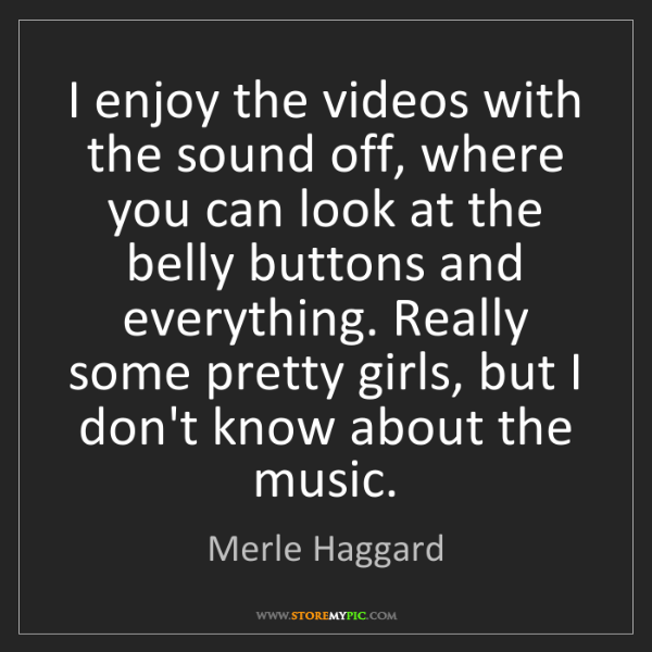 Merle Haggard: I enjoy the videos with the sound off, where you can...