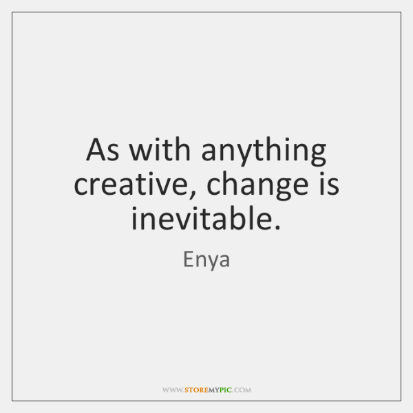As with anything creative, change is inevitable.