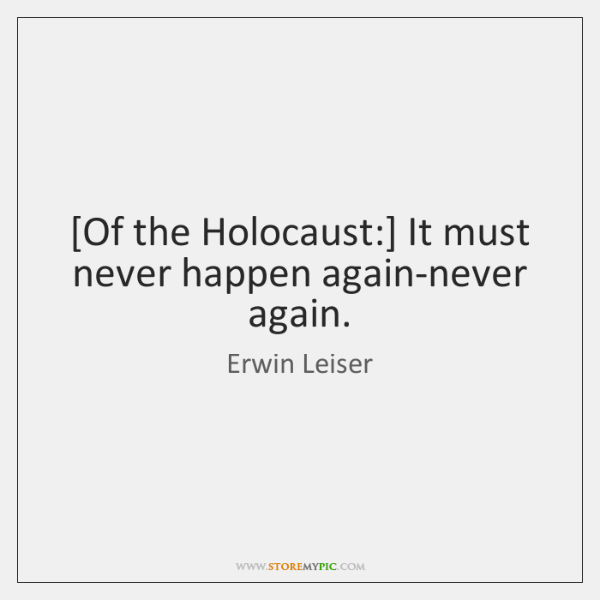 [Of the Holocaust:] It must never happen again-never again.