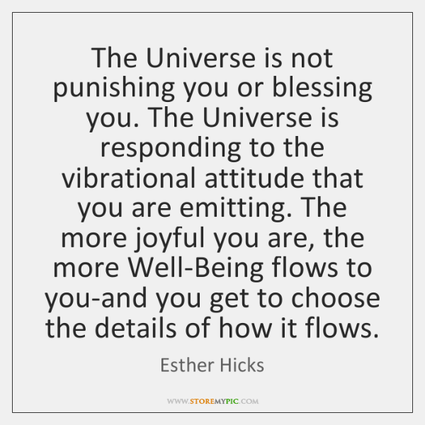 The Universe is not punishing you or blessing you. The Universe is ...