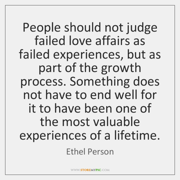 People should not judge failed love affairs as failed experiences, but as ...