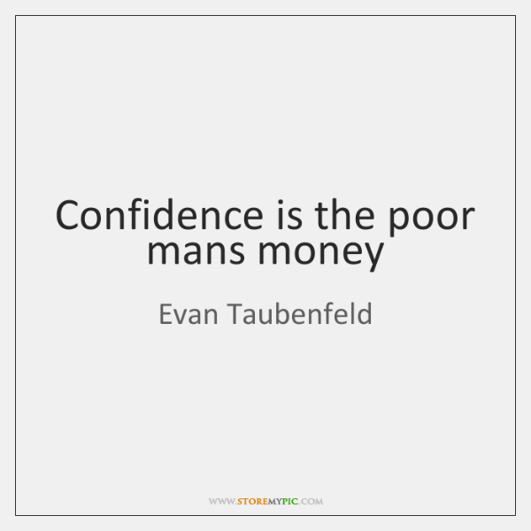 Confidence is the poor mans money