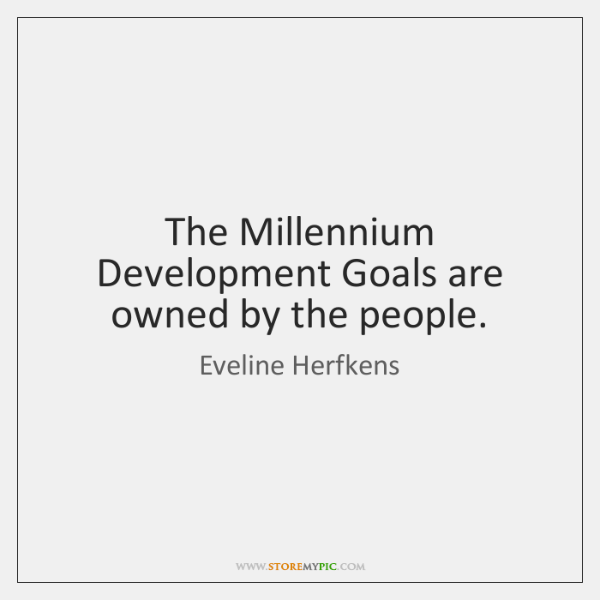 The Millennium Development Goals are owned by the people.
