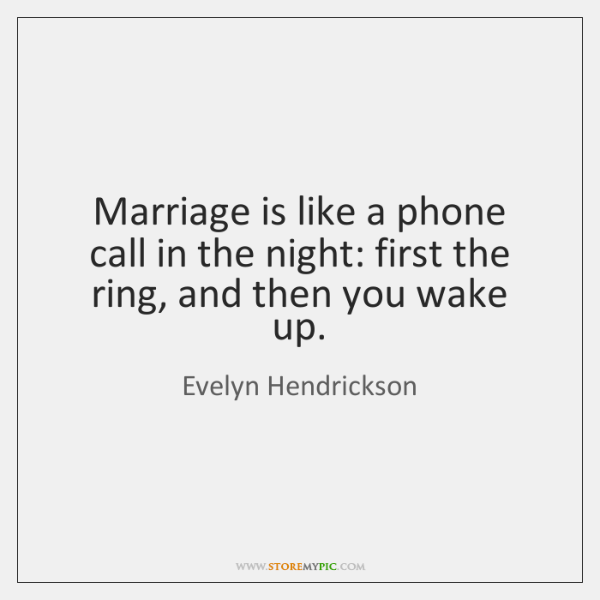 Marriage is like a phone call in the night: first the ring, ...