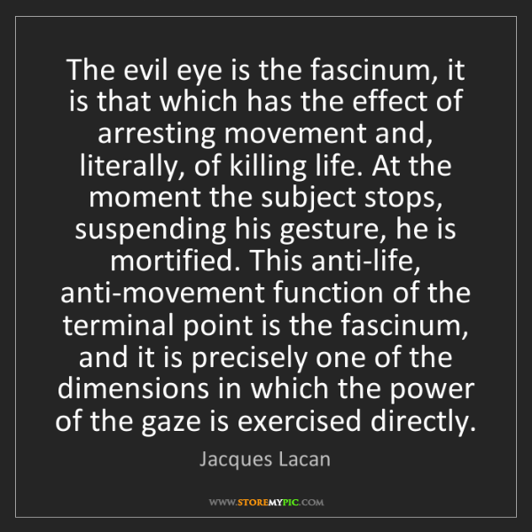 Jacques Lacan: The evil eye is the fascinum, it is that which has the...