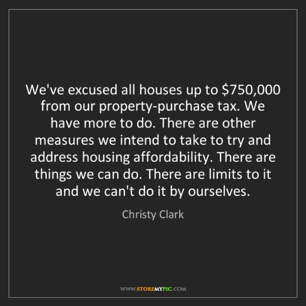 Christy Clark: We've excused all houses up to $750,000 from our property-purchase...