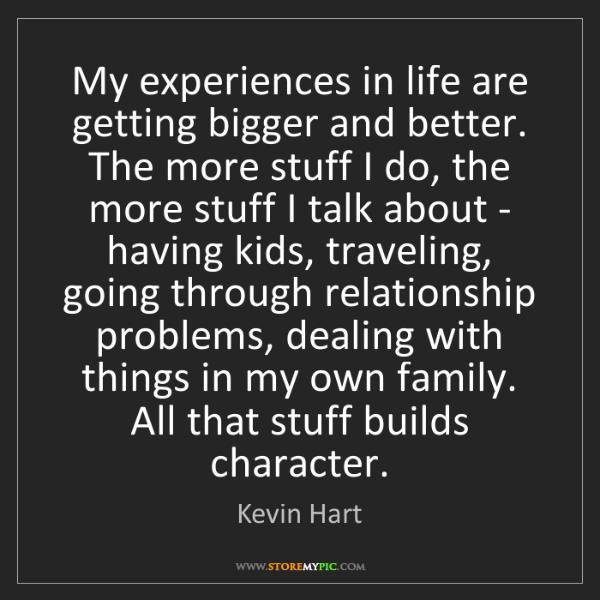 Kevin Hart: My experiences in life are getting bigger and better....