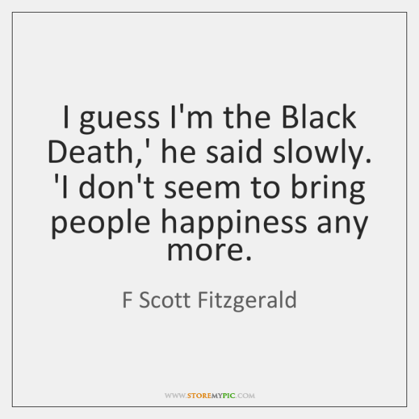I guess I'm the Black Death,' he said slowly. 'I don't ...