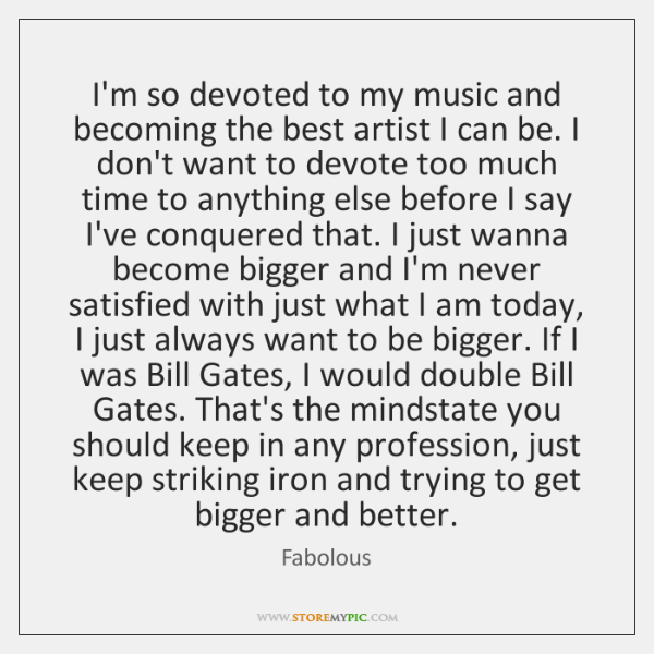 I'm so devoted to my music and becoming the best artist I ...