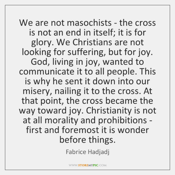 We are not masochists - the cross is not an end in ...