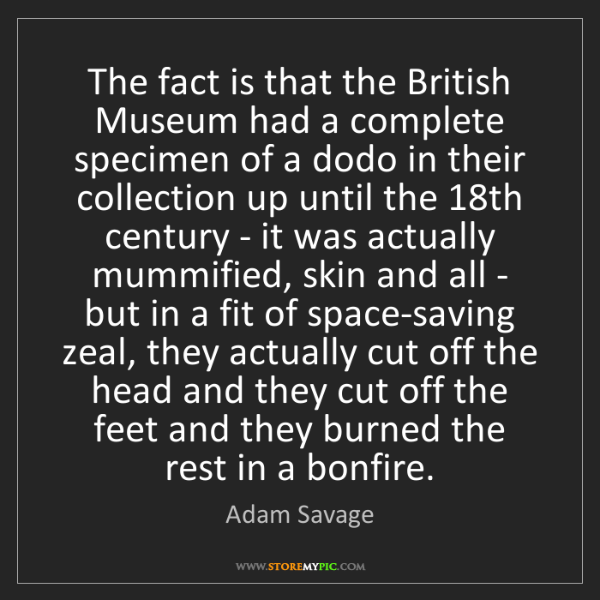 Adam Savage: The fact is that the British Museum had a complete specimen...