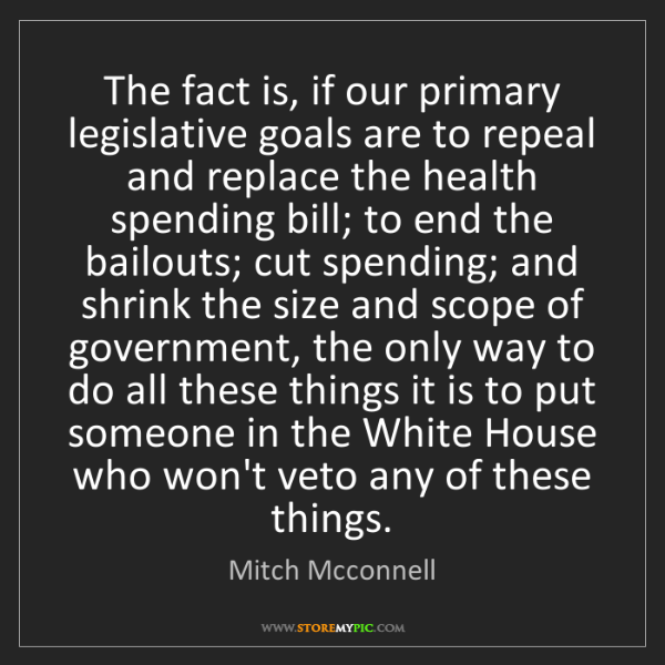 Mitch Mcconnell: The fact is, if our primary legislative goals are to...