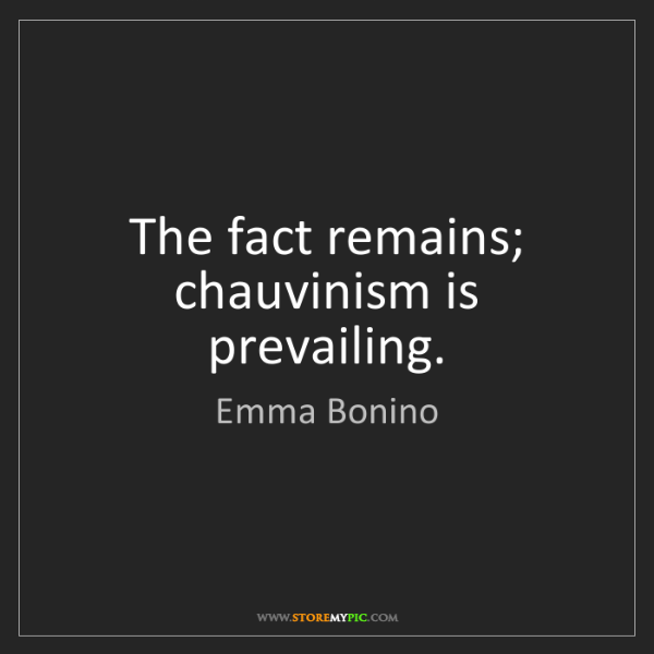 Emma Bonino: The fact remains; chauvinism is prevailing.