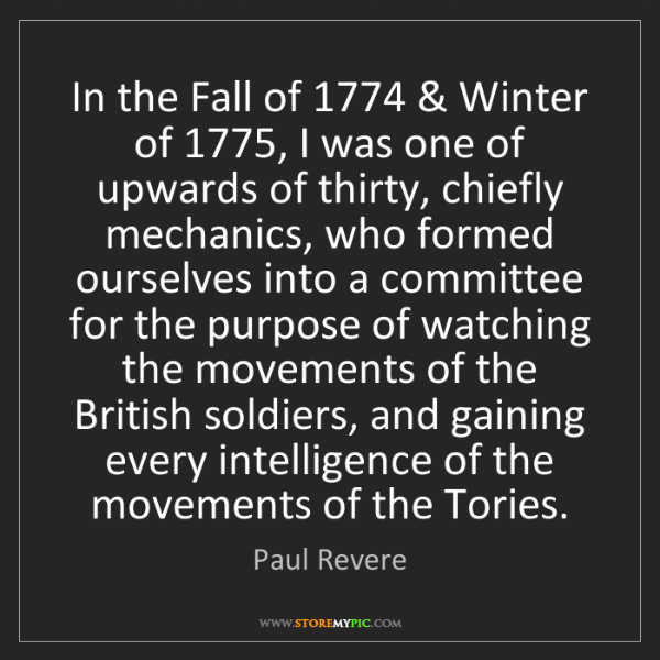 Paul Revere: In the Fall of 1774 & Winter of 1775, I was one of upwards...