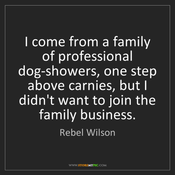Rebel Wilson: I come from a family of professional dog-showers, one...