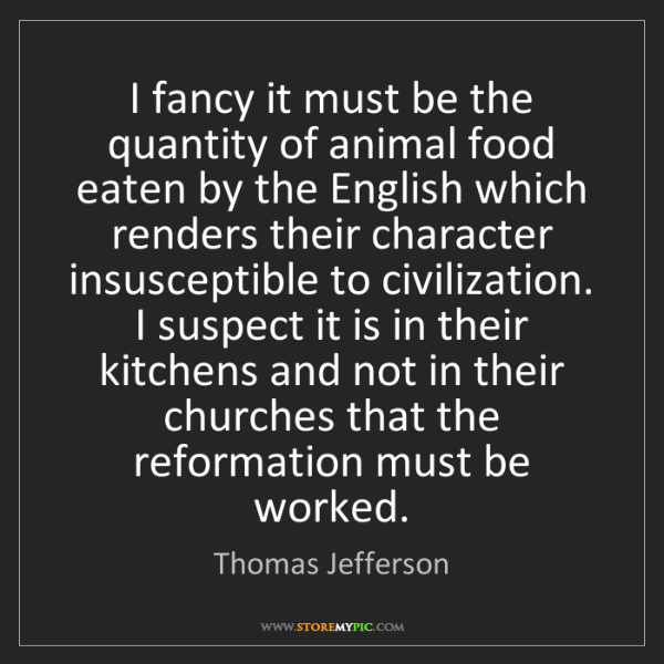Thomas Jefferson: I fancy it must be the quantity of animal food eaten...