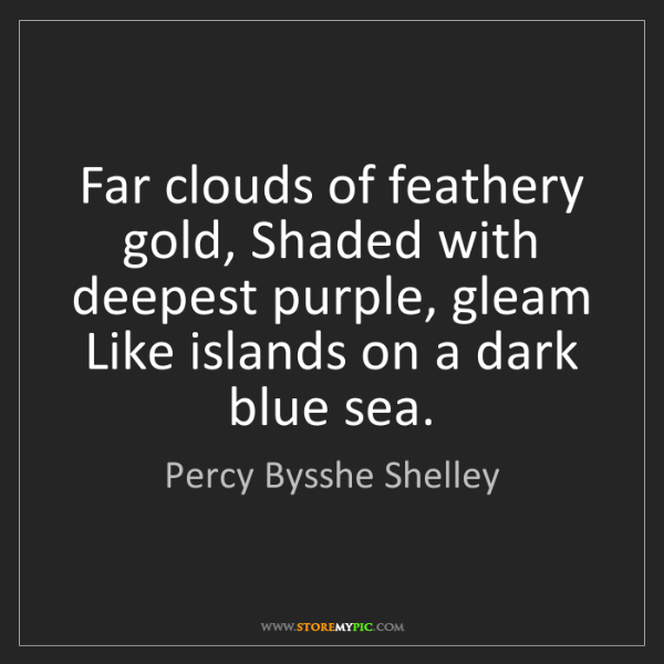 Percy Bysshe Shelley: Far clouds of feathery gold, Shaded with deepest purple,...