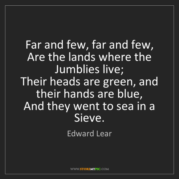 Edward Lear: Far and few, far and few,   Are the lands where the Jumblies...