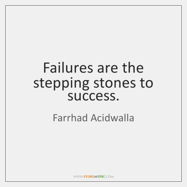 Failures are the stepping stones to success.