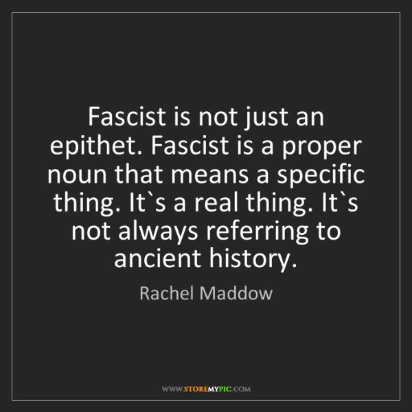 Rachel Maddow: Fascist is not just an epithet. Fascist is a proper noun...