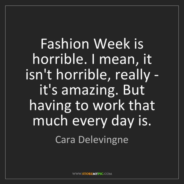 Cara Delevingne: Fashion Week is horrible. I mean, it isn't horrible,...