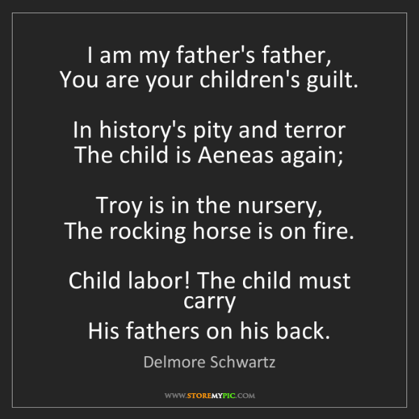 Delmore Schwartz: I am my father's father,   You are your children's guilt....