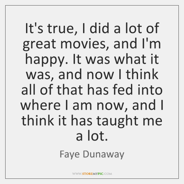 It's true, I did a lot of great movies, and I'm happy. ...