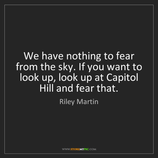 Riley Martin: We have nothing to fear from the sky. If you want to...