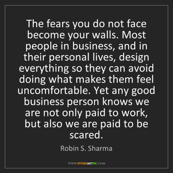 Robin S. Sharma: The fears you do not face become your walls. Most people...