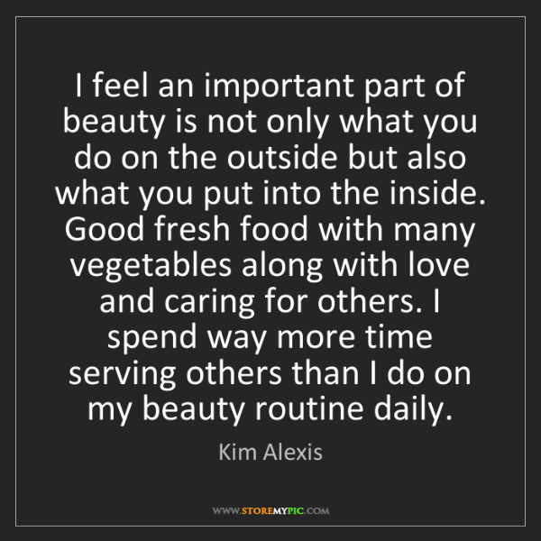 Kim Alexis: I feel an important part of beauty is not only what you...