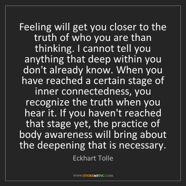 Eckhart Tolle: Feeling will get you closer to the truth of who you are...