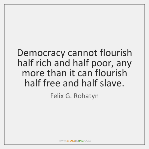 Democracy cannot flourish half rich and half poor, any more than it ...
