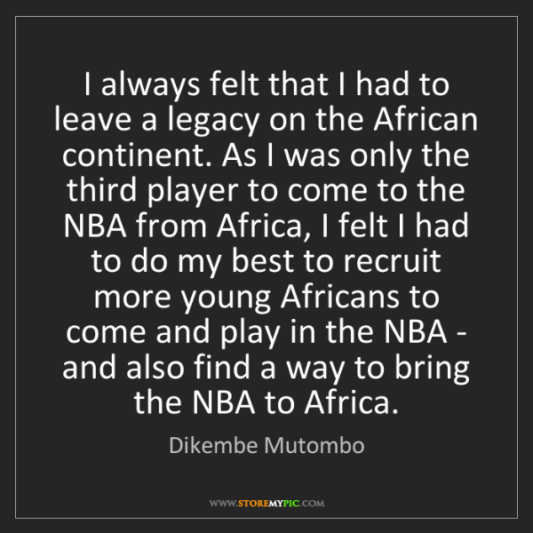 Dikembe Mutombo: I always felt that I had to leave a legacy on the African...