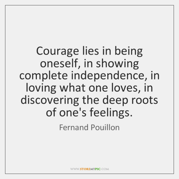 Courage lies in being oneself, in showing complete independence, in loving what ...