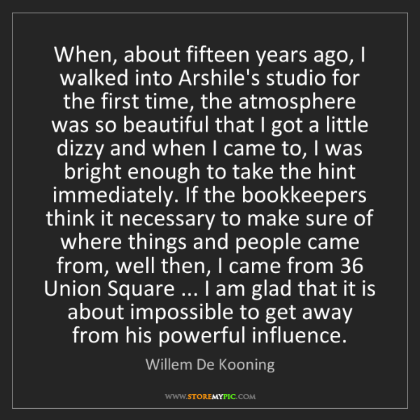 Willem De Kooning: When, about fifteen years ago, I walked into Arshile's...