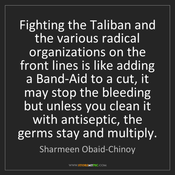 Sharmeen Obaid-Chinoy: Fighting the Taliban and the various radical organizations...