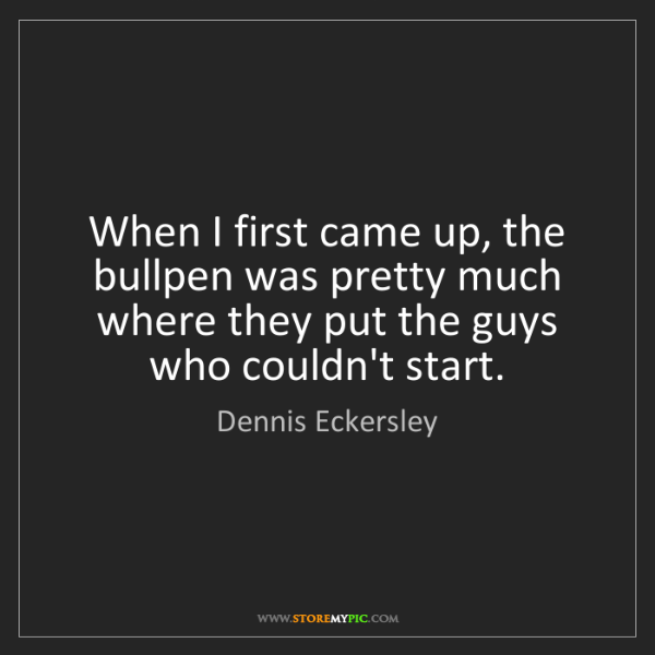 Dennis Eckersley: When I first came up, the bullpen was pretty much where...