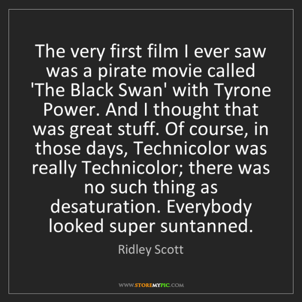 Ridley Scott: The very first film I ever saw was a pirate movie called...