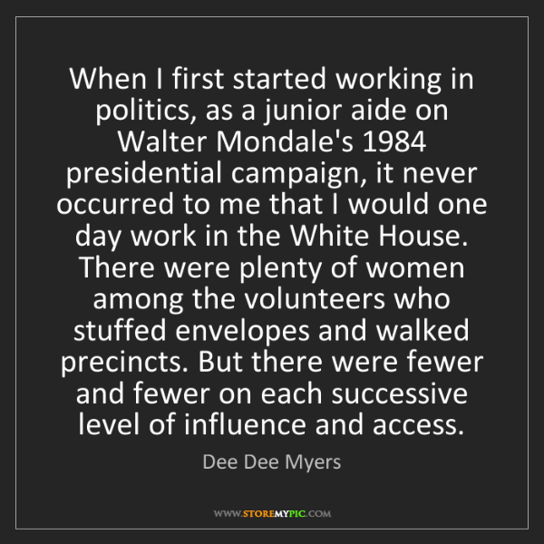 Dee Dee Myers: When I first started working in politics, as a junior...