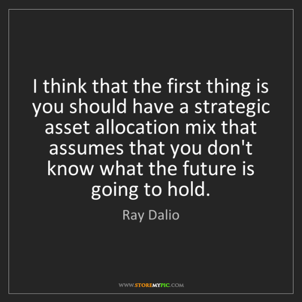 Ray Dalio: I think that the first thing is you should have a strategic...