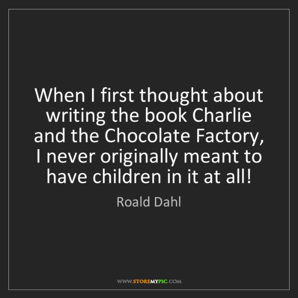 Roald Dahl: When I first thought about writing the book Charlie and...
