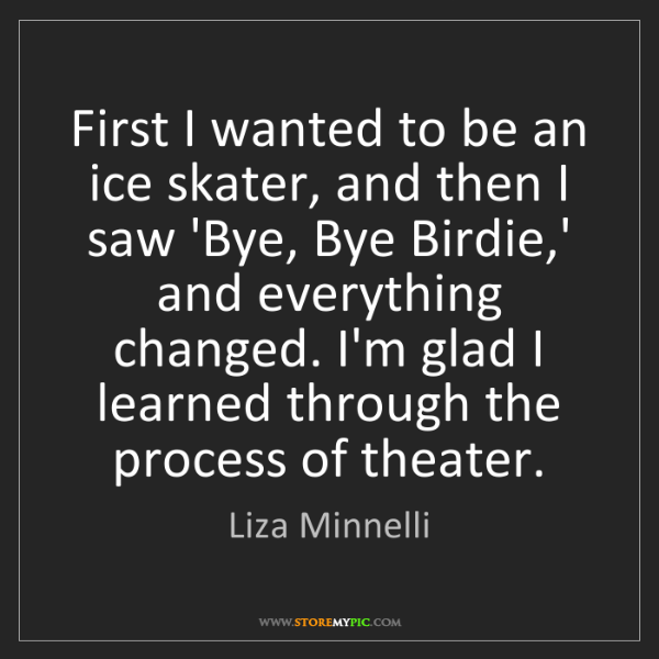 Liza Minnelli: First I wanted to be an ice skater, and then I saw 'Bye,...