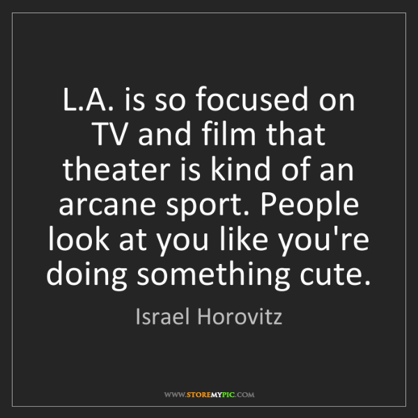 Israel Horovitz: L.A. is so focused on TV and film that theater is kind...