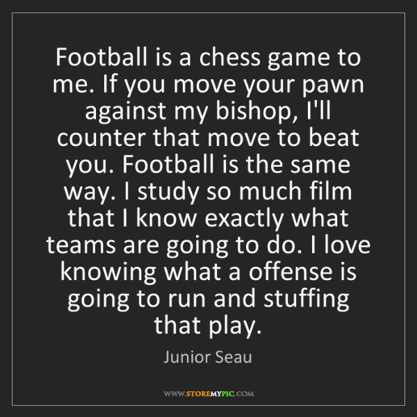 Junior Seau: Football is a chess game to me. If you move your pawn...
