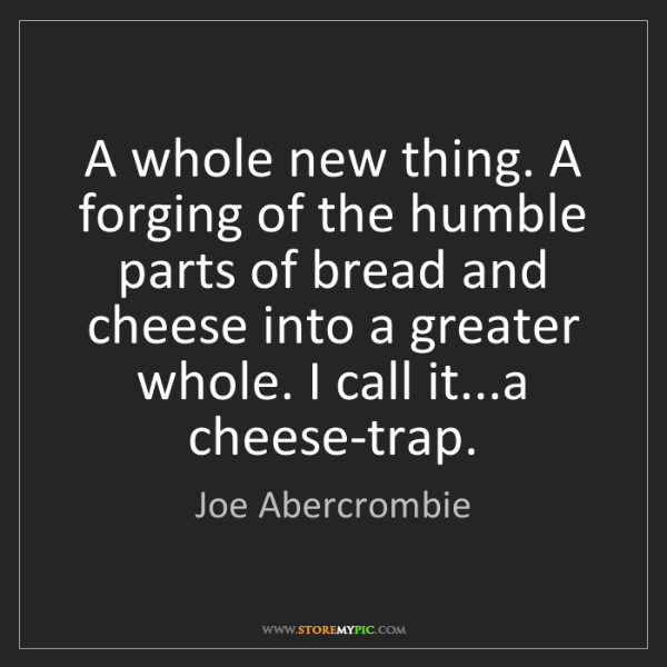 Joe Abercrombie: A whole new thing. A forging of the humble parts of bread...