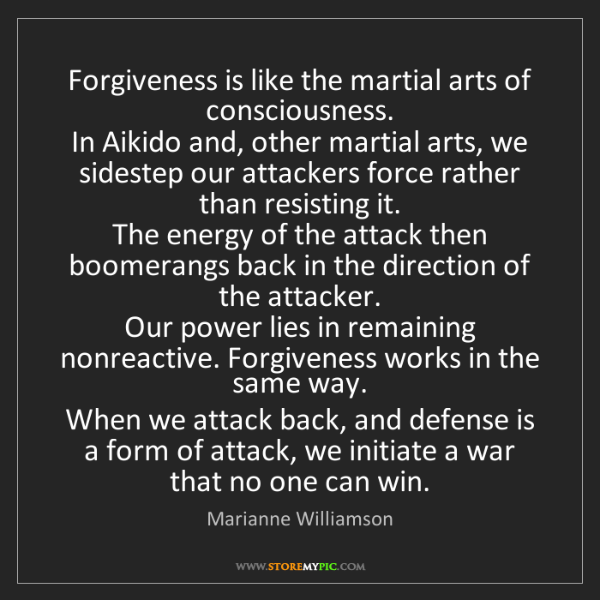 Marianne Williamson: Forgiveness is like the martial arts of consciousness....