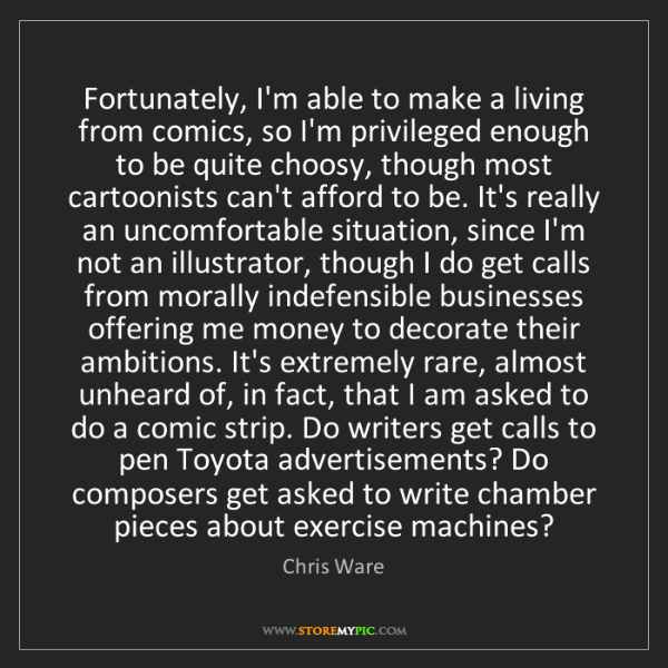 Chris Ware: Fortunately, I'm able to make a living from comics, so...