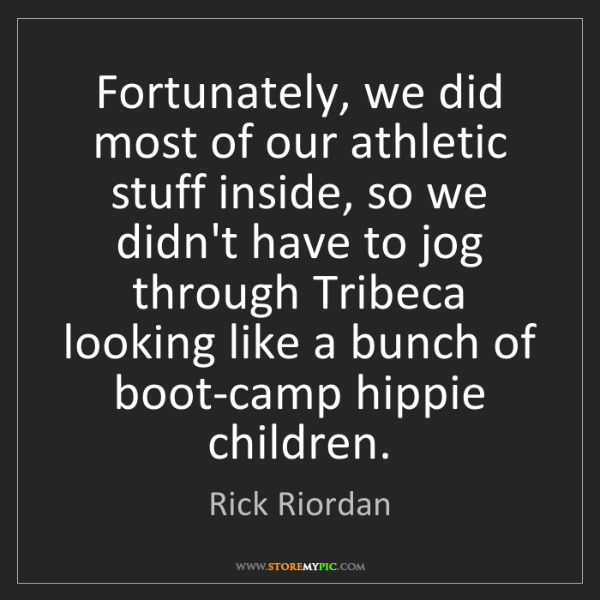 Rick Riordan: Fortunately, we did most of our athletic stuff inside,...