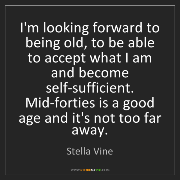 Stella Vine: I'm looking forward to being old, to be able to accept...